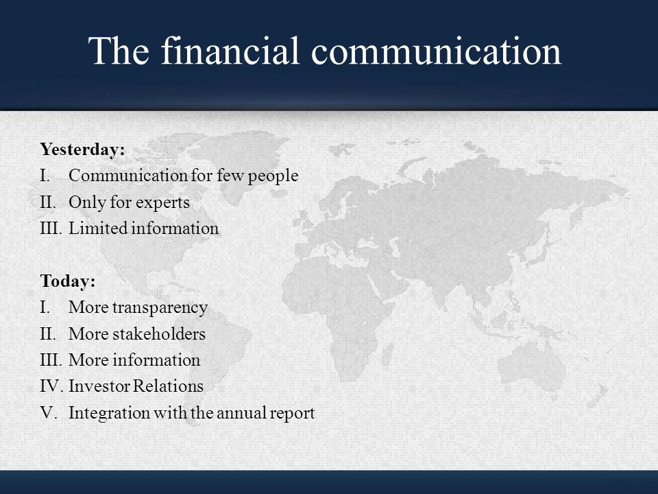 The financial communication Yesterday: I.Communication for few people II.Only for experts III.Limited information Today: I.More transparency II.More stakeholders III.More information IV.Investor Relations V.Integration with the annual report