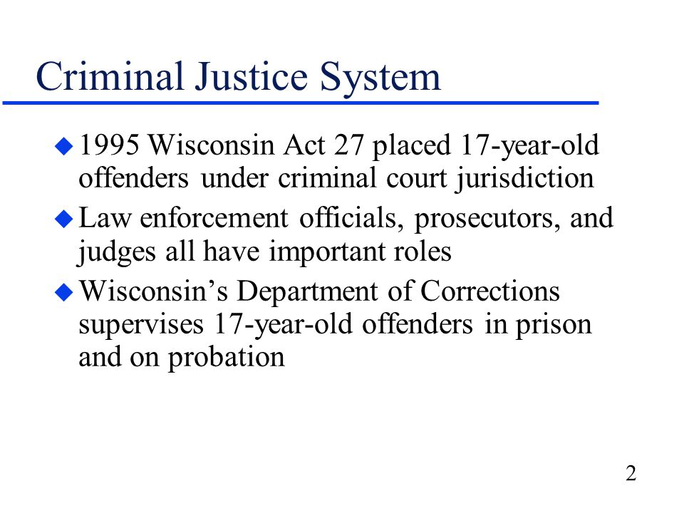 2 Criminal Justice System u 1995 Wisconsin Act 27 placed 17-year-old offenders under criminal court jurisdiction u Law enforcement officials, prosecutors, and judges all have important roles u Wisconsin's Department of Corrections supervises 17-year-old offenders in prison and on probation