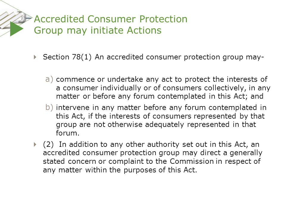 Accredited Consumer Protection Group may initiate Actions  Section 78(1) An accredited consumer protection group may- a) commence or undertake any ac