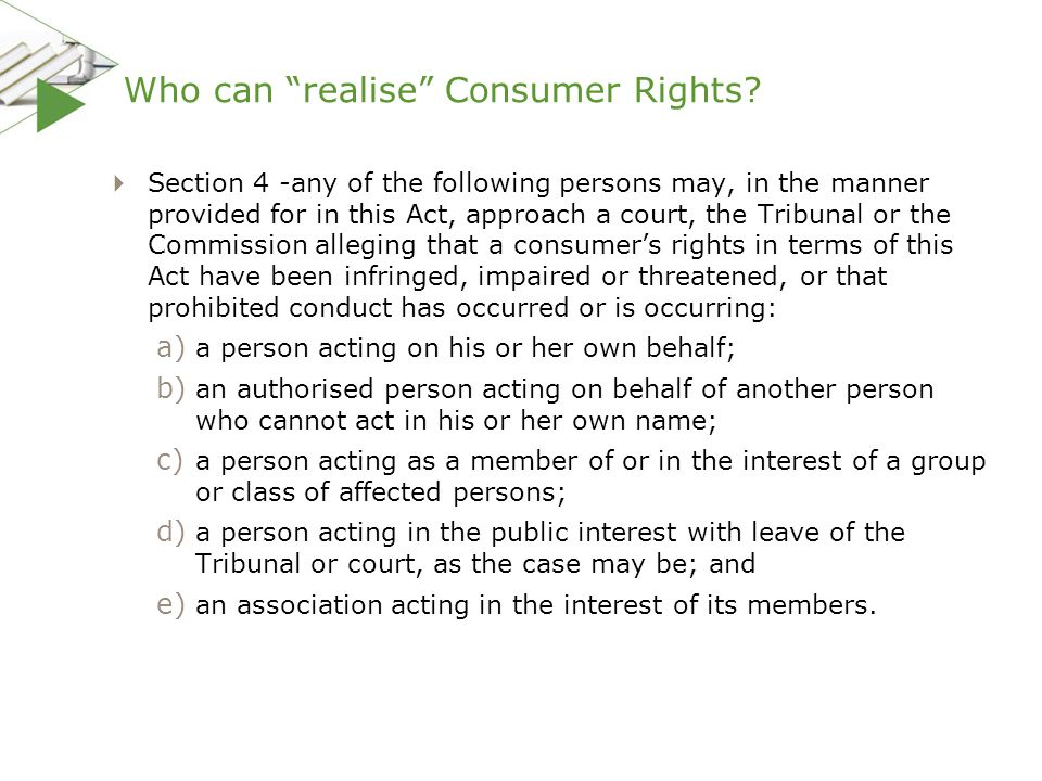 """Who can """"realise"""" Consumer Rights?  Section 4 -any of the following persons may, in the manner provided for in this Act, approach a court, the Tribun"""