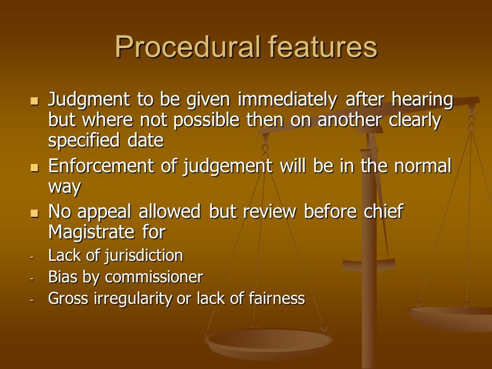 Procedural features Judgment to be given immediately after hearing but where not possible then on another clearly specified date Judgment to be given immediately after hearing but where not possible then on another clearly specified date Enforcement of judgement will be in the normal way Enforcement of judgement will be in the normal way No appeal allowed but review before chief Magistrate for No appeal allowed but review before chief Magistrate for - Lack of jurisdiction - Bias by commissioner - Gross irregularity or lack of fairness