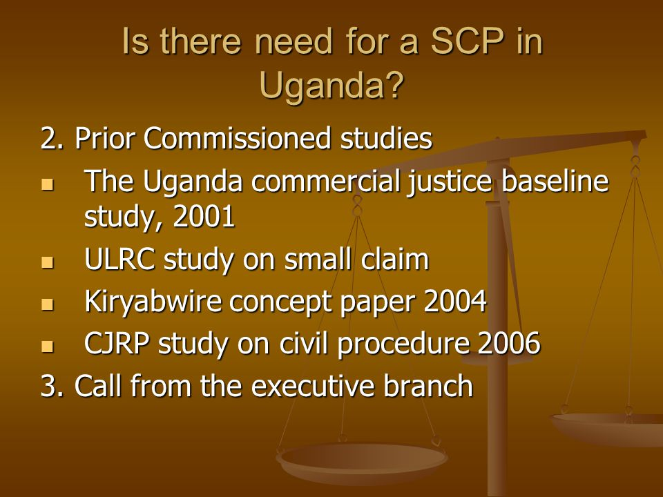 Is there need for a SCP in Uganda? 2. Prior Commissioned studies The Uganda commercial justice baseline study, 2001 The Uganda commercial justice base