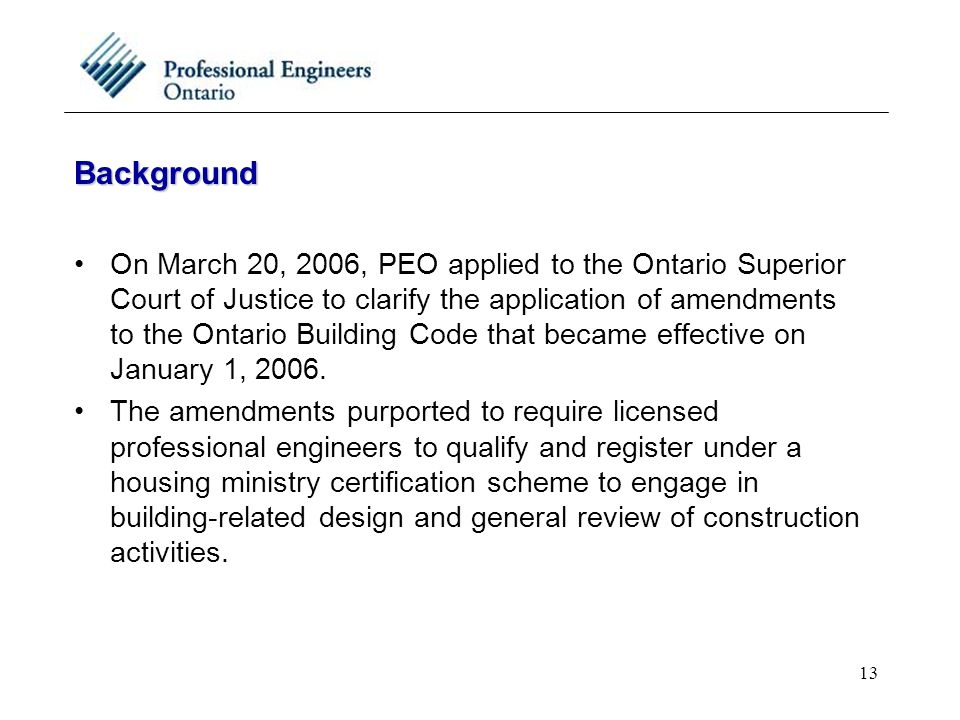 13 Background On March 20, 2006, PEO applied to the Ontario Superior Court of Justice to clarify the application of amendments to the Ontario Building Code that became effective on January 1, 2006.