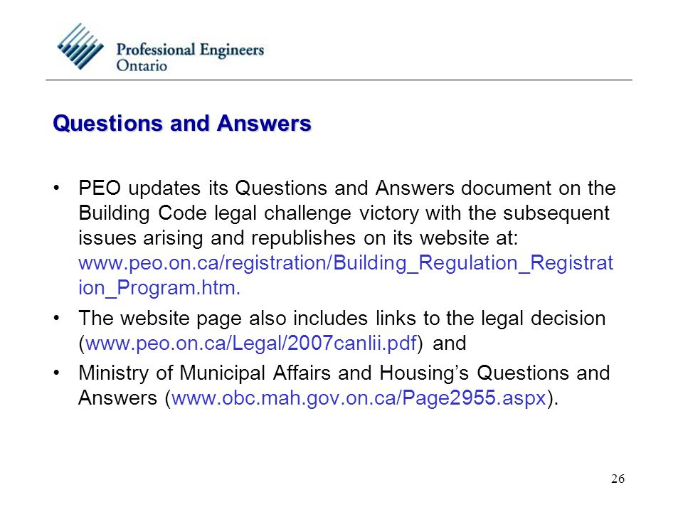 26 Questions and Answers PEO updates its Questions and Answers document on the Building Code legal challenge victory with the subsequent issues arising and republishes on its website at: www.peo.on.ca/registration/Building_Regulation_Registrat ion_Program.htm.
