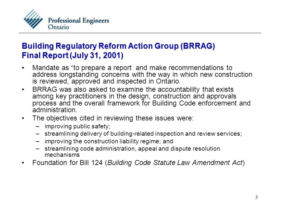 3 Building Regulatory Reform Action Group (BRRAG) Final Report (July 31, 2001) Mandate as to prepare a report and make recommendations to address longstanding concerns with the way in which new construction is reviewed, approved and inspected in Ontario.