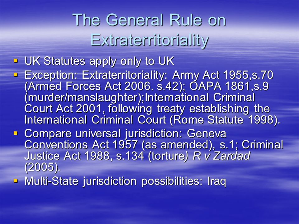 The General Rule on Extraterritoriality  UK Statutes apply only to UK  Exception: Extraterritoriality: Army Act 1955,s.70 (Armed Forces Act 2006.