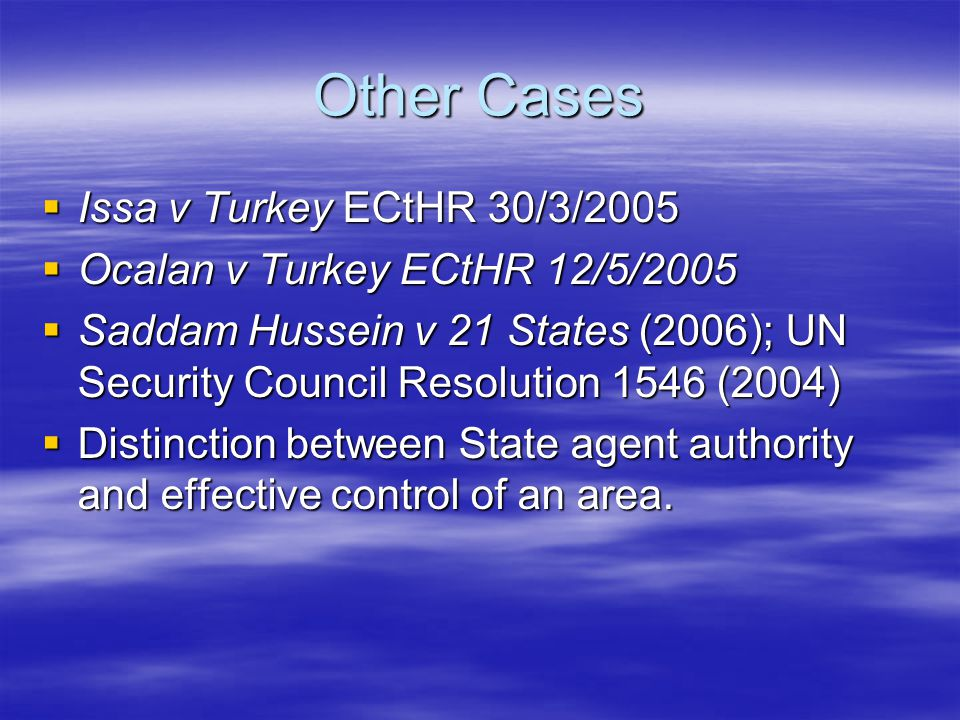 Other Cases  Issa v Turkey ECtHR 30/3/2005  Ocalan v Turkey ECtHR 12/5/2005  Saddam Hussein v 21 States (2006); UN Security Council Resolution 1546 (2004)  Distinction between State agent authority and effective control of an area.