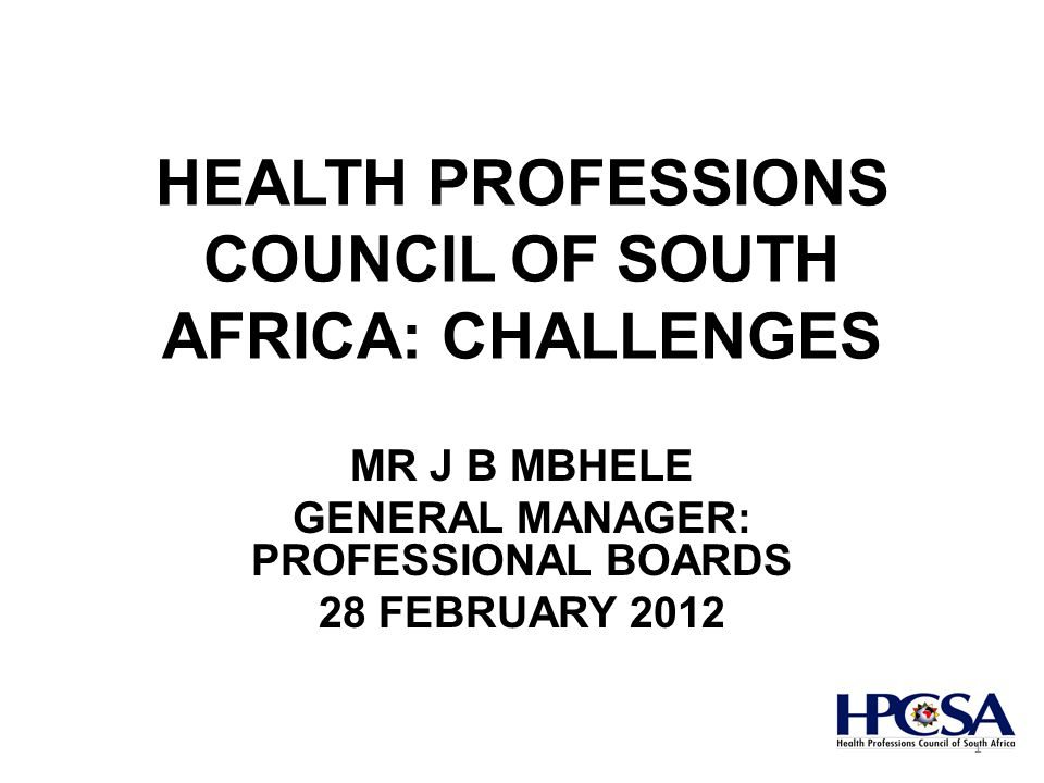 HEALTH PROFESSIONS COUNCIL OF SOUTH AFRICA: CHALLENGES MR J B MBHELE GENERAL MANAGER: PROFESSIONAL BOARDS 28 FEBRUARY 2012 1