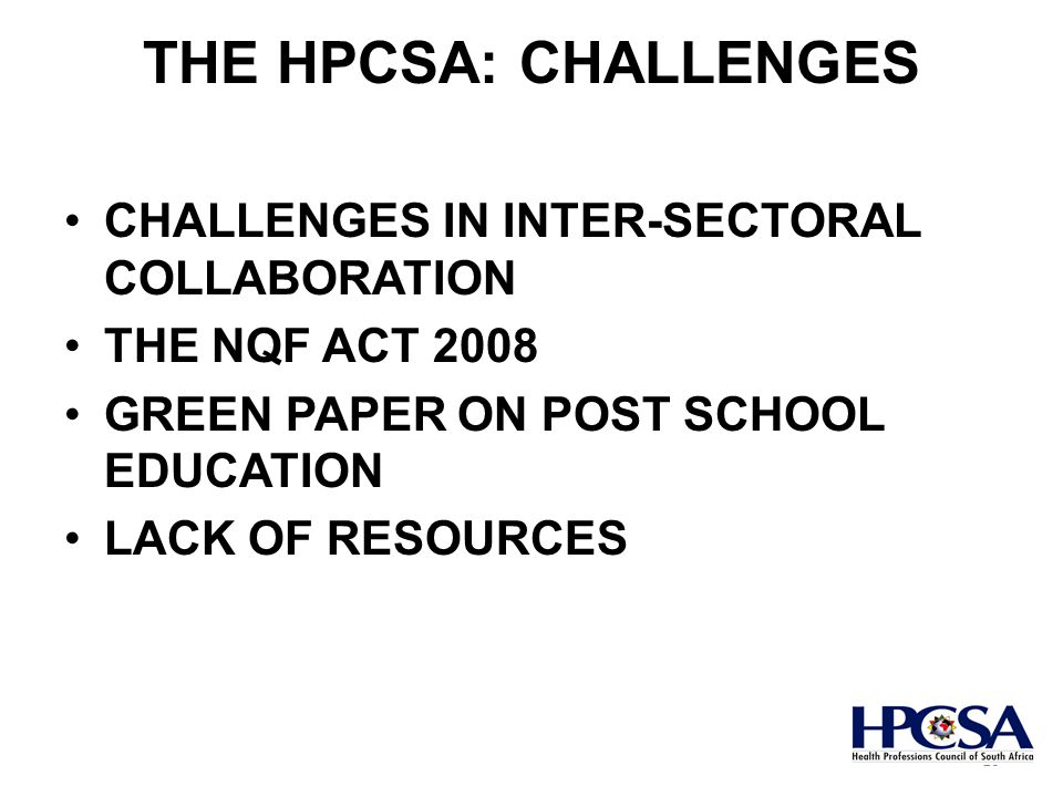 THE HPCSA: CHALLENGES CHALLENGES IN INTER-SECTORAL COLLABORATION THE NQF ACT 2008 GREEN PAPER ON POST SCHOOL EDUCATION LACK OF RESOURCES 10