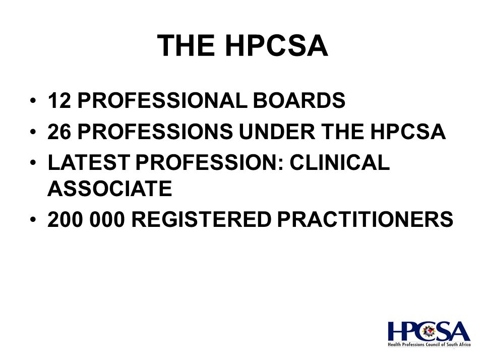 THE HPCSA 12 PROFESSIONAL BOARDS 26 PROFESSIONS UNDER THE HPCSA LATEST PROFESSION: CLINICAL ASSOCIATE 200 000 REGISTERED PRACTITIONERS 4