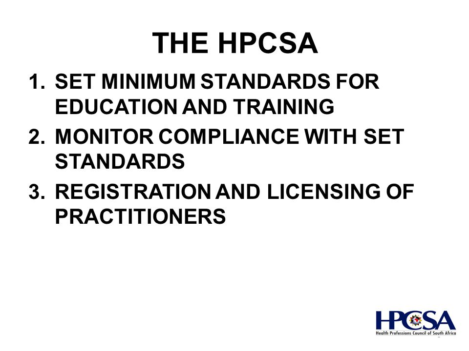 THE HPCSA 1.SET MINIMUM STANDARDS FOR EDUCATION AND TRAINING 2.MONITOR COMPLIANCE WITH SET STANDARDS 3.REGISTRATION AND LICENSING OF PRACTITIONERS 5
