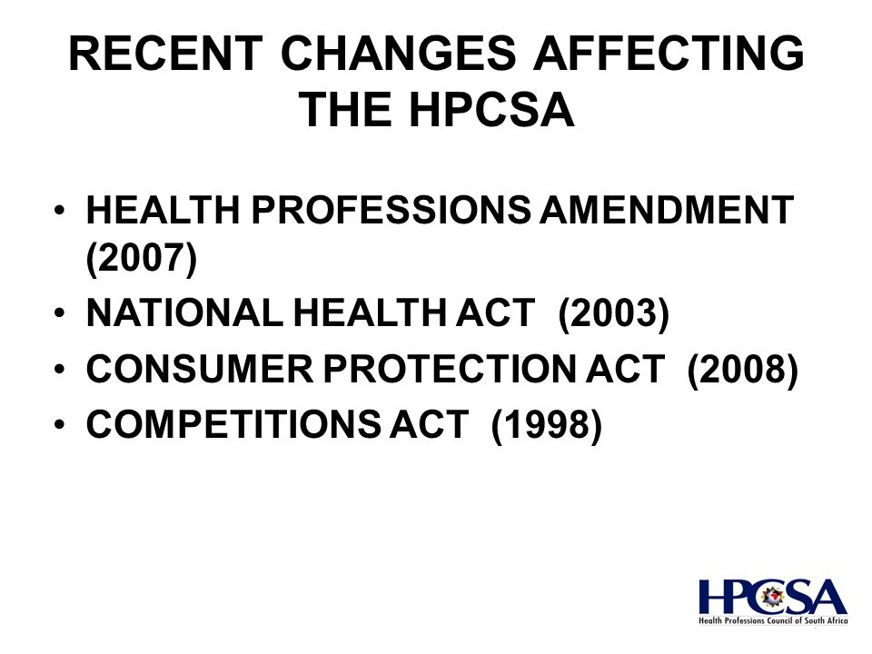 RECENT CHANGES AFFECTING THE HPCSA HEALTH PROFESSIONS AMENDMENT (2007) NATIONAL HEALTH ACT (2003) CONSUMER PROTECTION ACT (2008) COMPETITIONS ACT (1998) 7