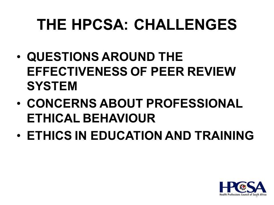 THE HPCSA: CHALLENGES QUESTIONS AROUND THE EFFECTIVENESS OF PEER REVIEW SYSTEM CONCERNS ABOUT PROFESSIONAL ETHICAL BEHAVIOUR ETHICS IN EDUCATION AND TRAINING 9