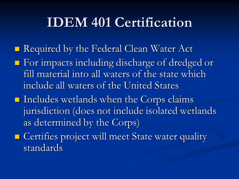 IDEM 401 Certification Required by the Federal Clean Water Act Required by the Federal Clean Water Act For impacts including discharge of dredged or fill material into all waters of the state which include all waters of the United States For impacts including discharge of dredged or fill material into all waters of the state which include all waters of the United States Includes wetlands when the Corps claims jurisdiction (does not include isolated wetlands as determined by the Corps) Includes wetlands when the Corps claims jurisdiction (does not include isolated wetlands as determined by the Corps) Certifies project will meet State water quality standards Certifies project will meet State water quality standards