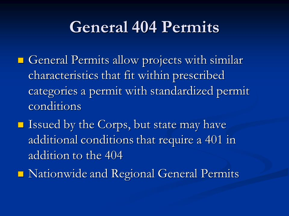General 404 Permits General Permits allow projects with similar characteristics that fit within prescribed categories a permit with standardized permit conditions General Permits allow projects with similar characteristics that fit within prescribed categories a permit with standardized permit conditions Issued by the Corps, but state may have additional conditions that require a 401 in addition to the 404 Issued by the Corps, but state may have additional conditions that require a 401 in addition to the 404 Nationwide and Regional General Permits Nationwide and Regional General Permits