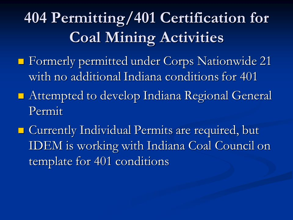404 Permitting/401 Certification for Coal Mining Activities Mitigation for impacts to waters is required Mitigation for impacts to waters is required Monitoring to ensure mitigation success is required Monitoring to ensure mitigation success is required IDEM is coordinating with the Corps and DNR to ensure requirements work for all agencies IDEM is coordinating with the Corps and DNR to ensure requirements work for all agencies
