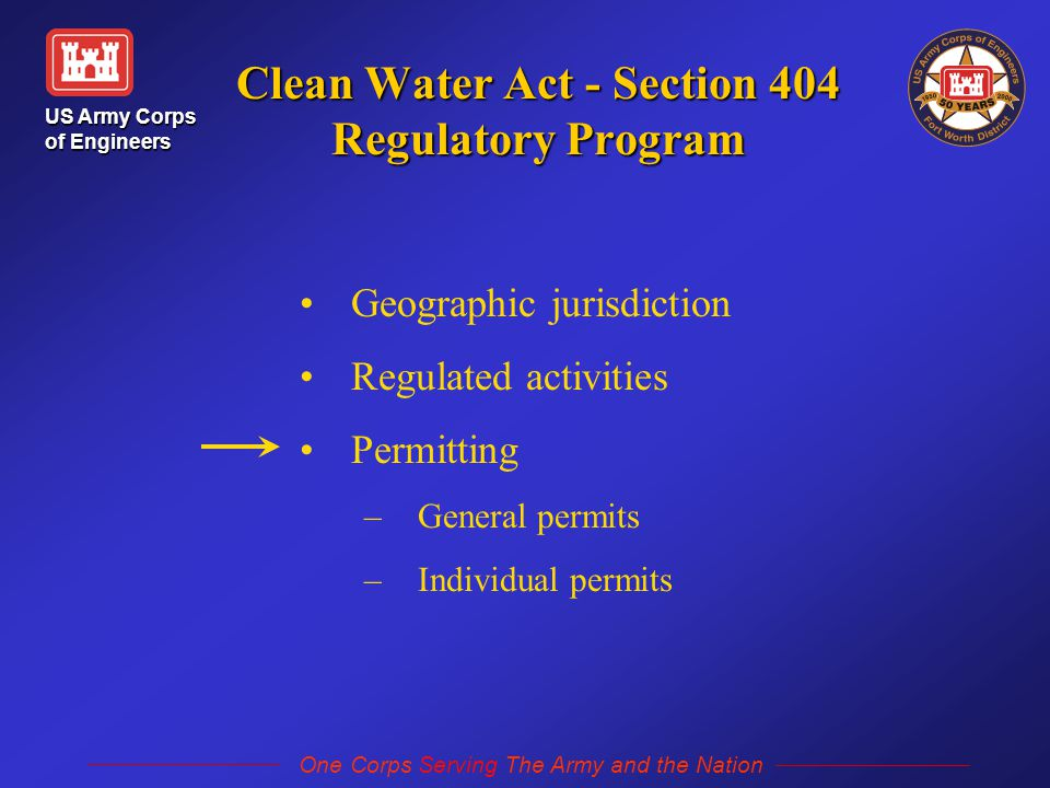 US Army Corps of Engineers One Corps Serving The Army and the Nation Clean Water Act - Section 404 Regulatory Program Geographic jurisdiction Regulated activities Permitting – –General permits – –Individual permits