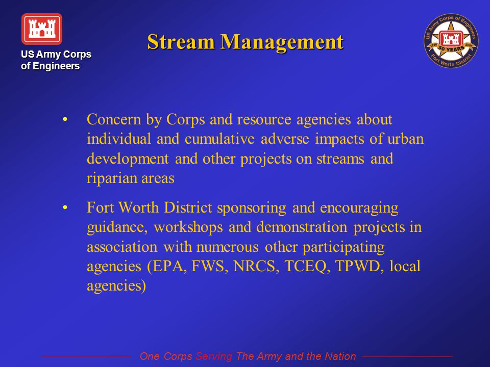 US Army Corps of Engineers One Corps Serving The Army and the Nation Stream Management Concern by Corps and resource agencies about individual and cumulative adverse impacts of urban development and other projects on streams and riparian areas Fort Worth District sponsoring and encouraging guidance, workshops and demonstration projects in association with numerous other participating agencies (EPA, FWS, NRCS, TCEQ, TPWD, local agencies)