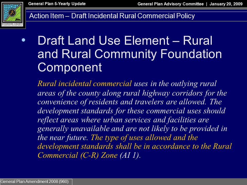 General Plan 5-Yearly Update General Plan Advisory Committee | January 20, 2009 General Plan Amendment 2008 (960) Action Item – Draft Incidental Rural Commercial Policy Draft Land Use Element – Rural and Rural Community Foundation Component Rural incidental commercial uses in the outlying rural areas of the county along rural highway corridors for the convenience of residents and travelers are allowed.