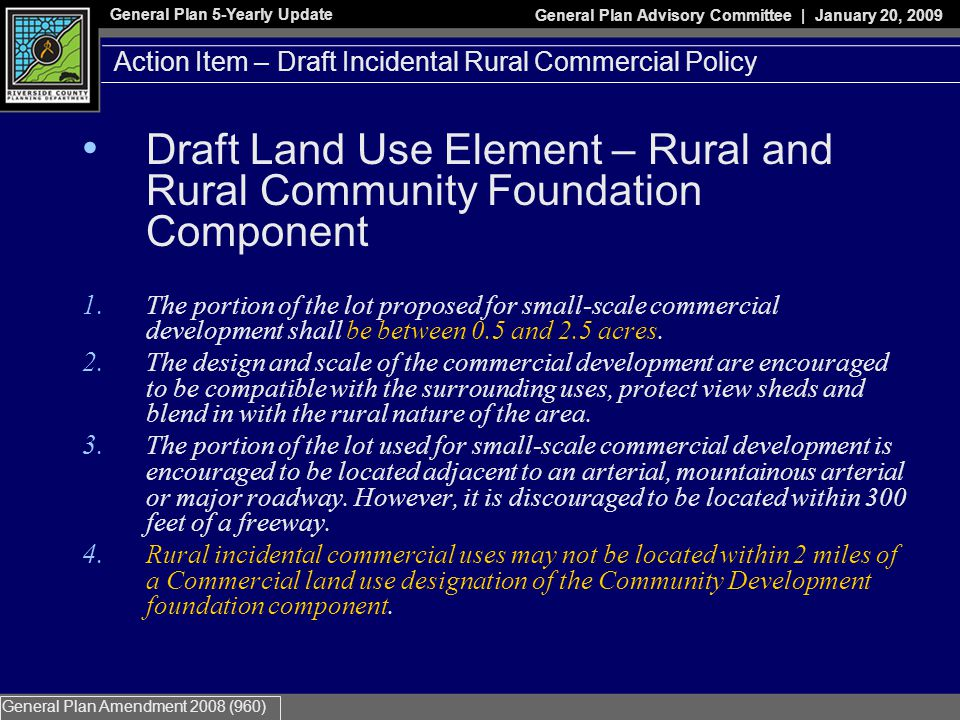 General Plan 5-Yearly Update General Plan Advisory Committee | January 20, 2009 General Plan Amendment 2008 (960) Action Item – Draft Incidental Rural Commercial Policy Draft Land Use Element – Rural and Rural Community Foundation Component 1.