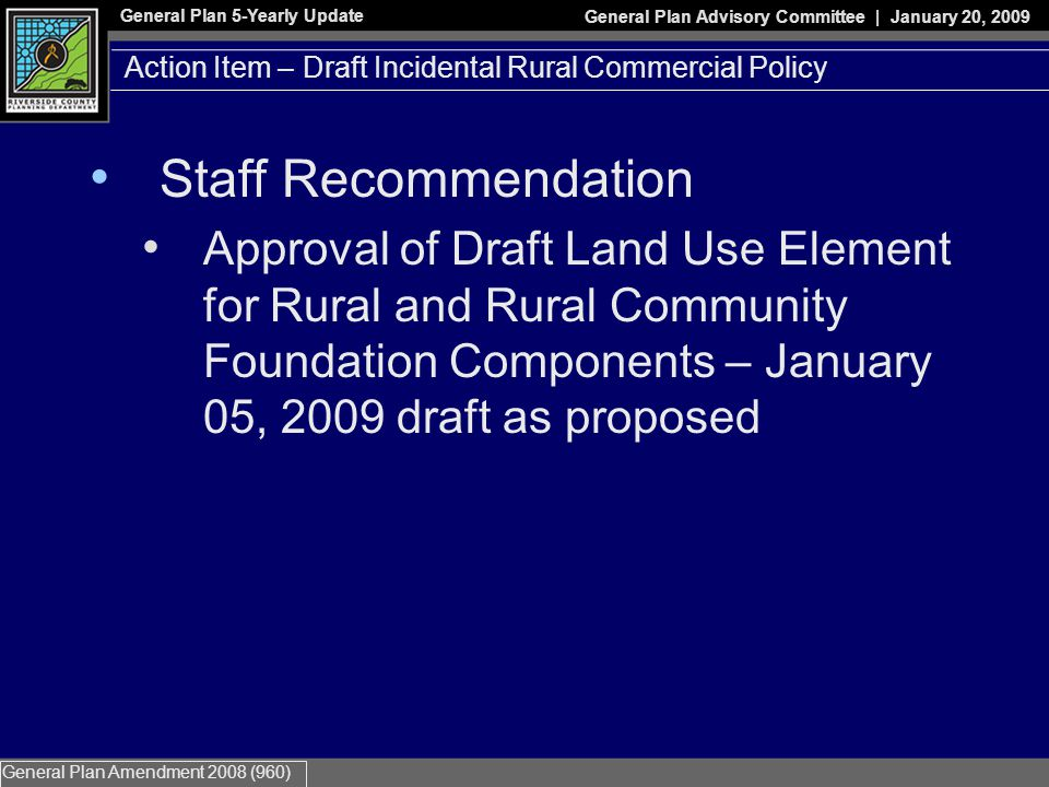 General Plan 5-Yearly Update General Plan Advisory Committee | January 20, 2009 General Plan Amendment 2008 (960) Action Item – Draft Incidental Rural Commercial Policy Staff Recommendation Approval of Draft Land Use Element for Rural and Rural Community Foundation Components – January 05, 2009 draft as proposed