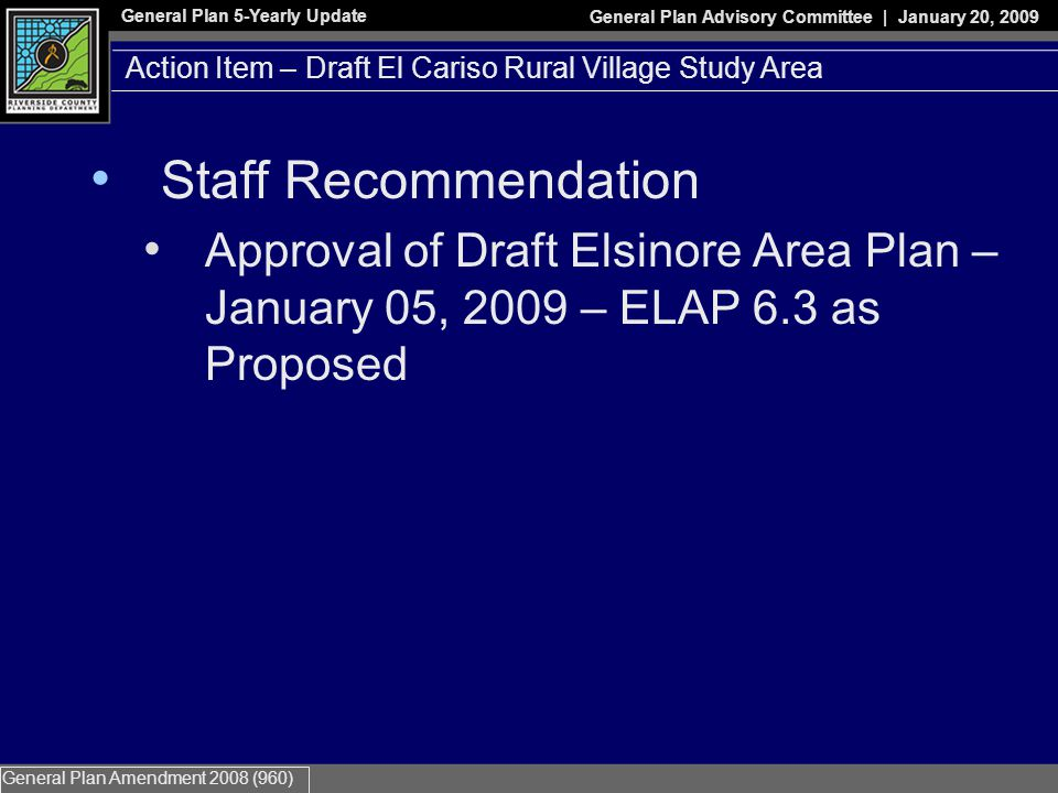 General Plan 5-Yearly Update General Plan Advisory Committee | January 20, 2009 General Plan Amendment 2008 (960) Staff Recommendation Approval of Draft Elsinore Area Plan – January 05, 2009 – ELAP 6.3 as Proposed Action Item – Draft El Cariso Rural Village Study Area