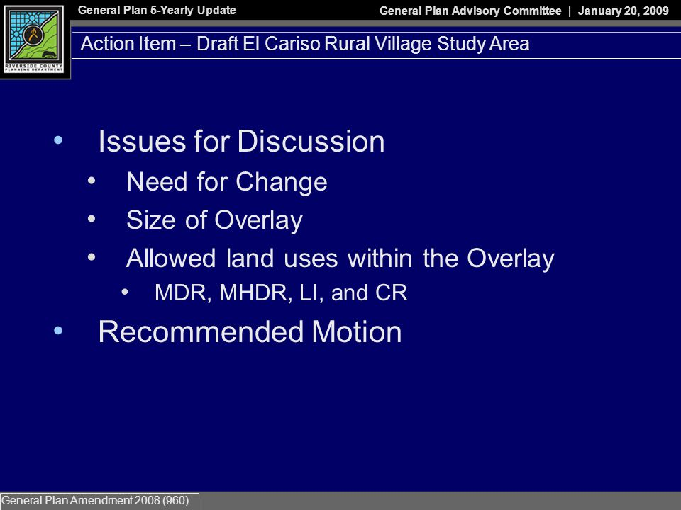 General Plan 5-Yearly Update General Plan Advisory Committee | January 20, 2009 General Plan Amendment 2008 (960) Action Item – Draft El Cariso Rural Village Study Area Issues for Discussion Need for Change Size of Overlay Allowed land uses within the Overlay MDR, MHDR, LI, and CR Recommended Motion