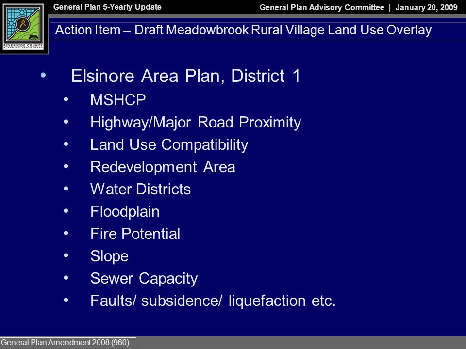 General Plan 5-Yearly Update General Plan Advisory Committee | January 20, 2009 General Plan Amendment 2008 (960) Action Item – Draft Meadowbrook Rural Village Land Use Overlay Elsinore Area Plan, District 1 MSHCP Highway/Major Road Proximity Land Use Compatibility Redevelopment Area Water Districts Floodplain Fire Potential Slope Sewer Capacity Faults/ subsidence/ liquefaction etc.