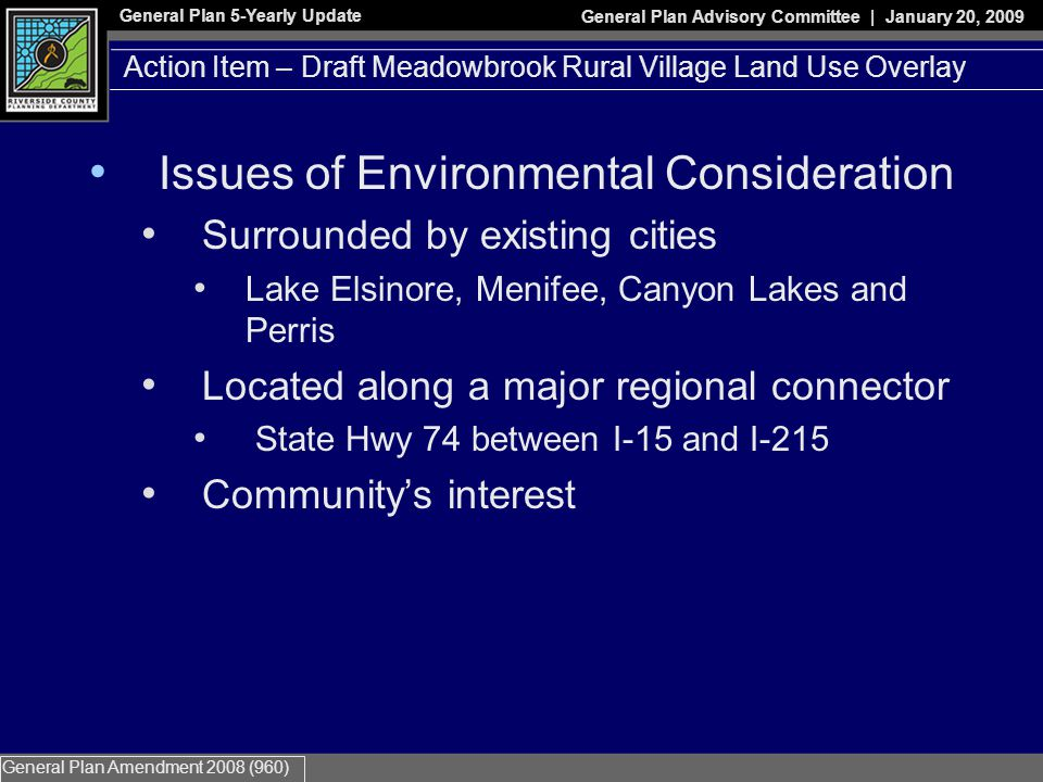 General Plan 5-Yearly Update General Plan Advisory Committee | January 20, 2009 General Plan Amendment 2008 (960) Issues of Environmental Consideration Surrounded by existing cities Lake Elsinore, Menifee, Canyon Lakes and Perris Located along a major regional connector State Hwy 74 between I-15 and I-215 Community's interest Action Item – Draft Meadowbrook Rural Village Land Use Overlay