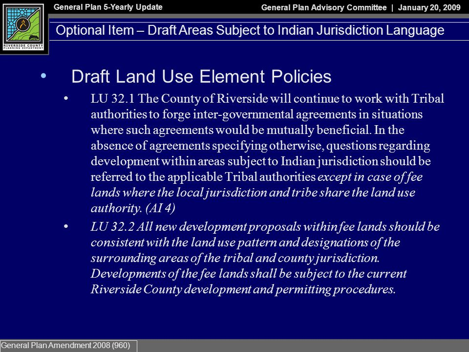 General Plan 5-Yearly Update General Plan Advisory Committee | January 20, 2009 General Plan Amendment 2008 (960) Optional Item – Draft Areas Subject to Indian Jurisdiction Language Draft Land Use Element Policies LU 32.1 The County of Riverside will continue to work with Tribal authorities to forge inter-governmental agreements in situations where such agreements would be mutually beneficial.