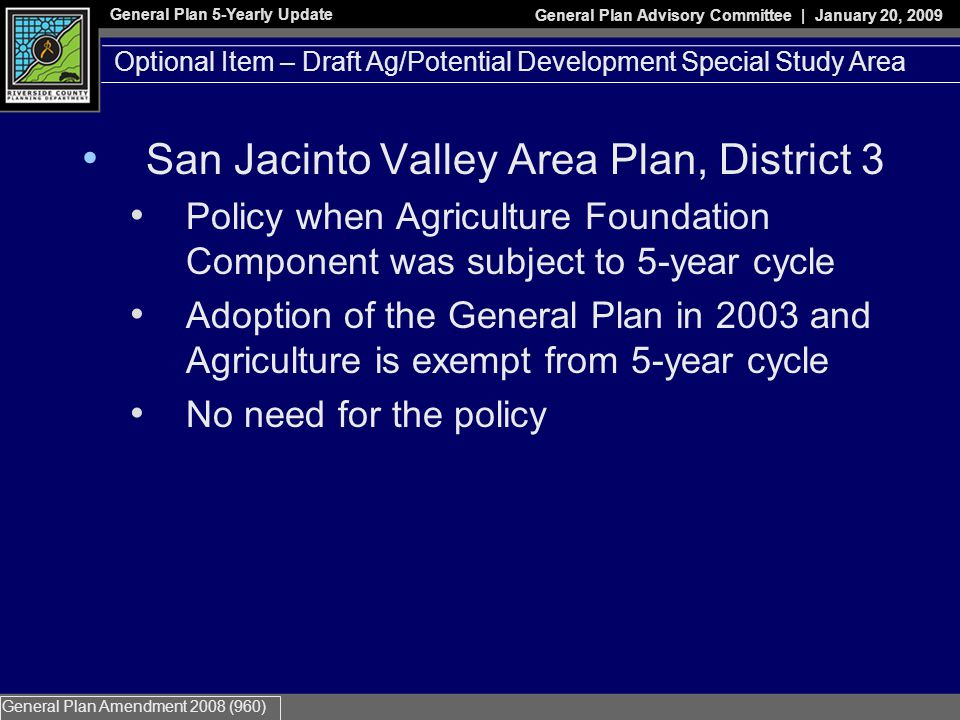 General Plan 5-Yearly Update General Plan Advisory Committee | January 20, 2009 General Plan Amendment 2008 (960) San Jacinto Valley Area Plan, District 3 Policy when Agriculture Foundation Component was subject to 5-year cycle Adoption of the General Plan in 2003 and Agriculture is exempt from 5-year cycle No need for the policy Optional Item – Draft Ag/Potential Development Special Study Area