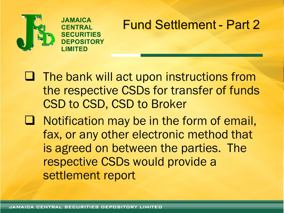 Fund Settlement - Part 2  The bank will act upon instructions from the respective CSDs for transfer of funds CSD to CSD, CSD to Broker  Notification may be in the form of email, fax, or any other electronic method that is agreed on between the parties.