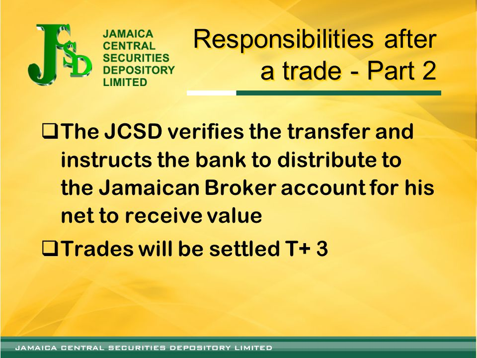 Responsibilities after a trade - Part 2  The JCSD verifies the transfer and instructs the bank to distribute to the Jamaican Broker account for his net to receive value  Trades will be settled T+ 3