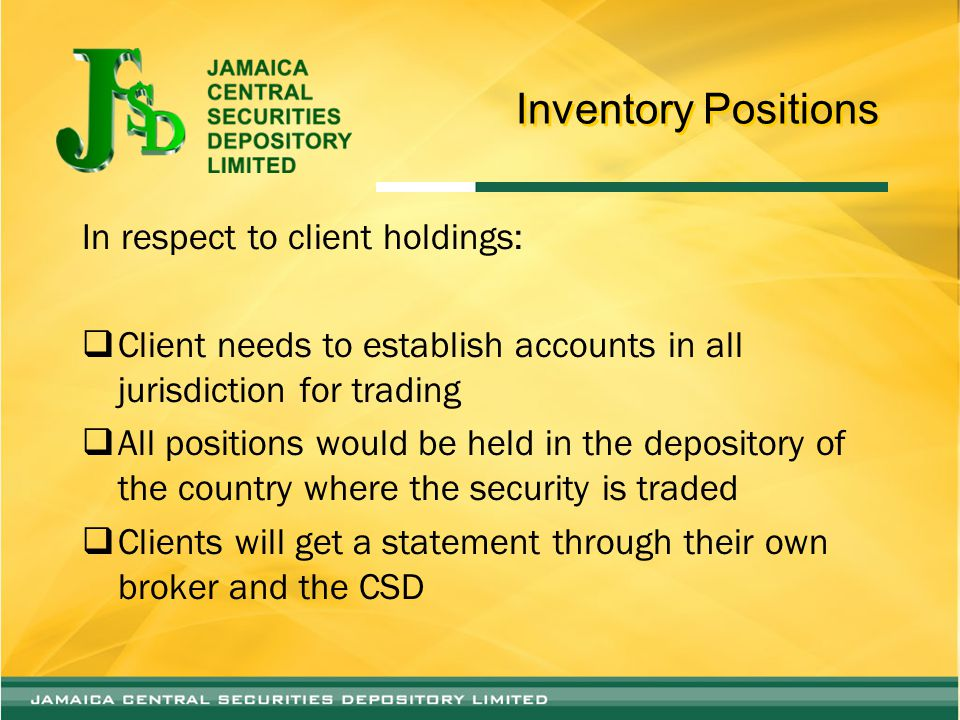 Inventory Positions In respect to client holdings:  Client needs to establish accounts in all jurisdiction for trading  All positions would be held in the depository of the country where the security is traded  Clients will get a statement through their own broker and the CSD