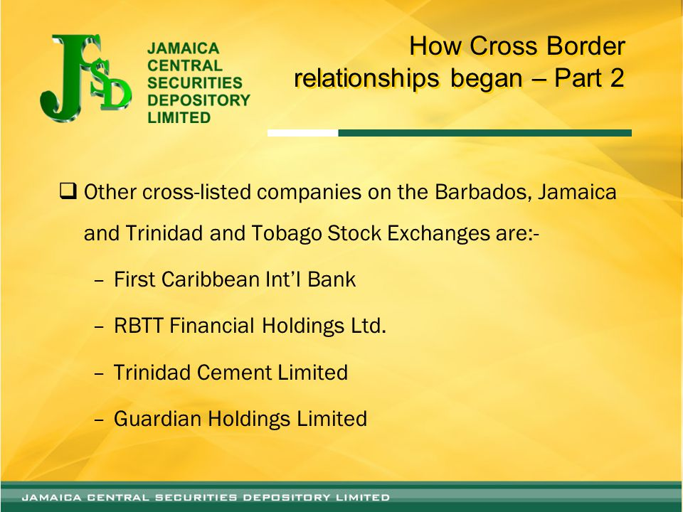 How Cross Border relationships began – Part 2  Other cross-listed companies on the Barbados, Jamaica and Trinidad and Tobago Stock Exchanges are:- –First Caribbean Int'l Bank –RBTT Financial Holdings Ltd.