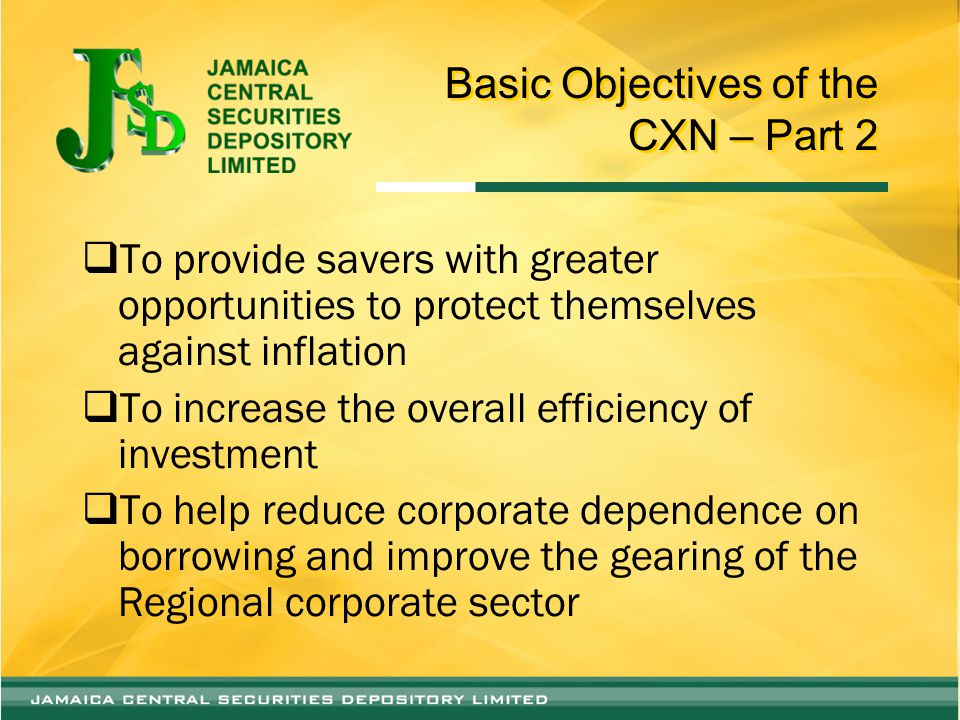 Basic Objectives of the CXN – Part 2  To provide savers with greater opportunities to protect themselves against inflation  To increase the overall efficiency of investment  To help reduce corporate dependence on borrowing and improve the gearing of the Regional corporate sector