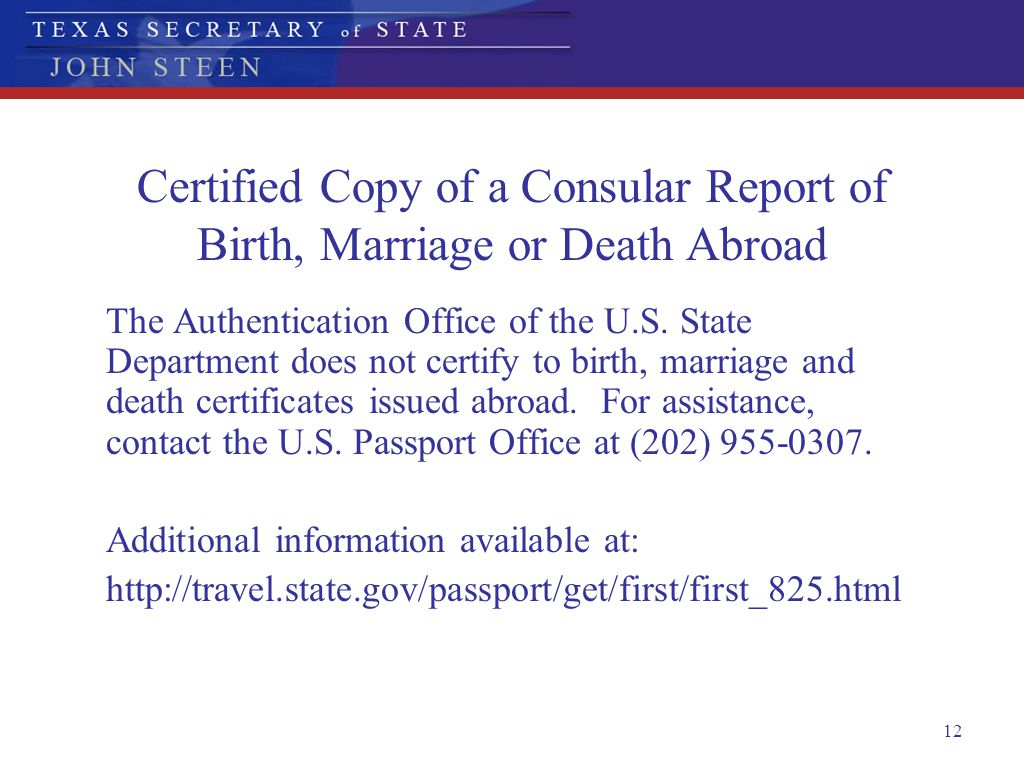 12 Certified Copy of a Consular Report of Birth, Marriage or Death Abroad The Authentication Office of the U.S. State Department does not certify to b