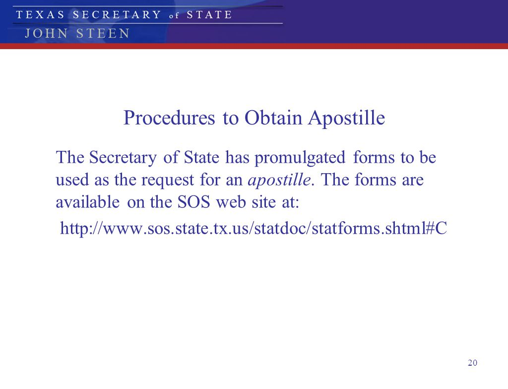 20 Procedures to Obtain Apostille The Secretary of State has promulgated forms to be used as the request for an apostille. The forms are available on