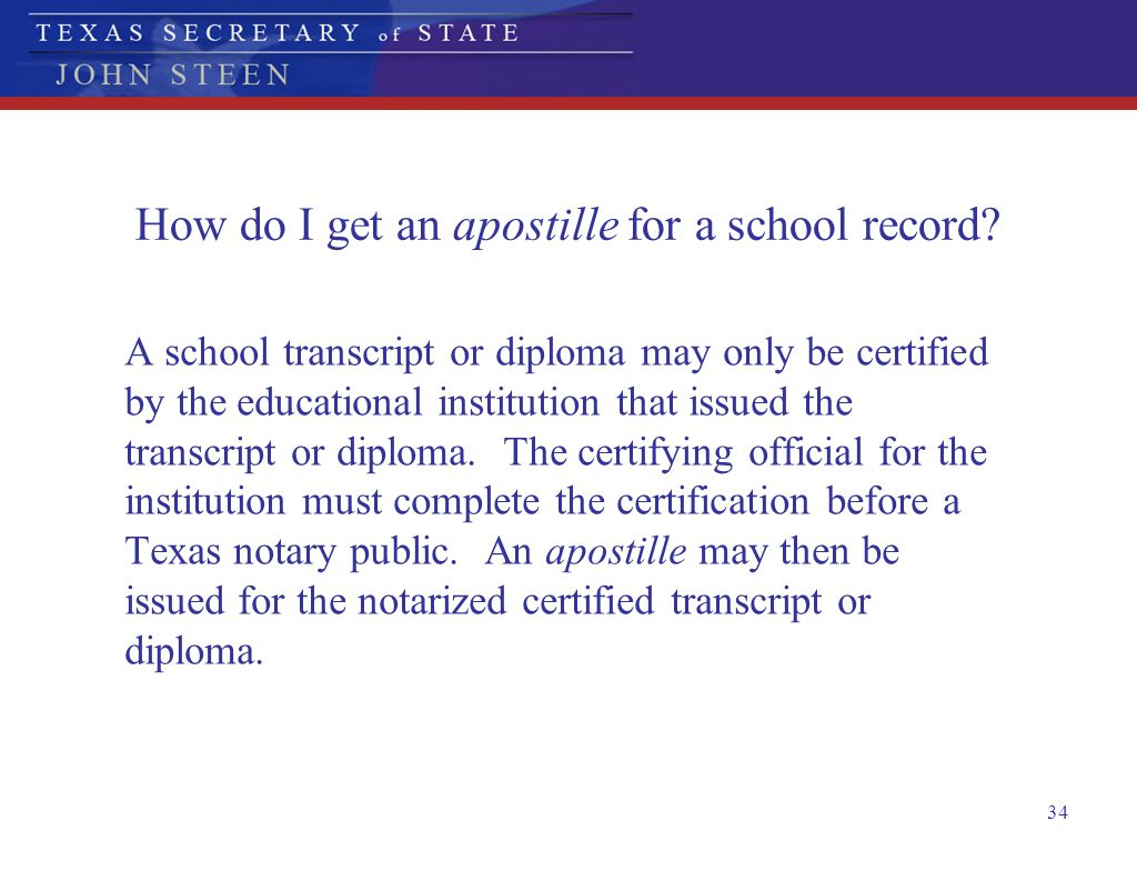 34 How do I get an apostille for a school record? A school transcript or diploma may only be certified by the educational institution that issued the