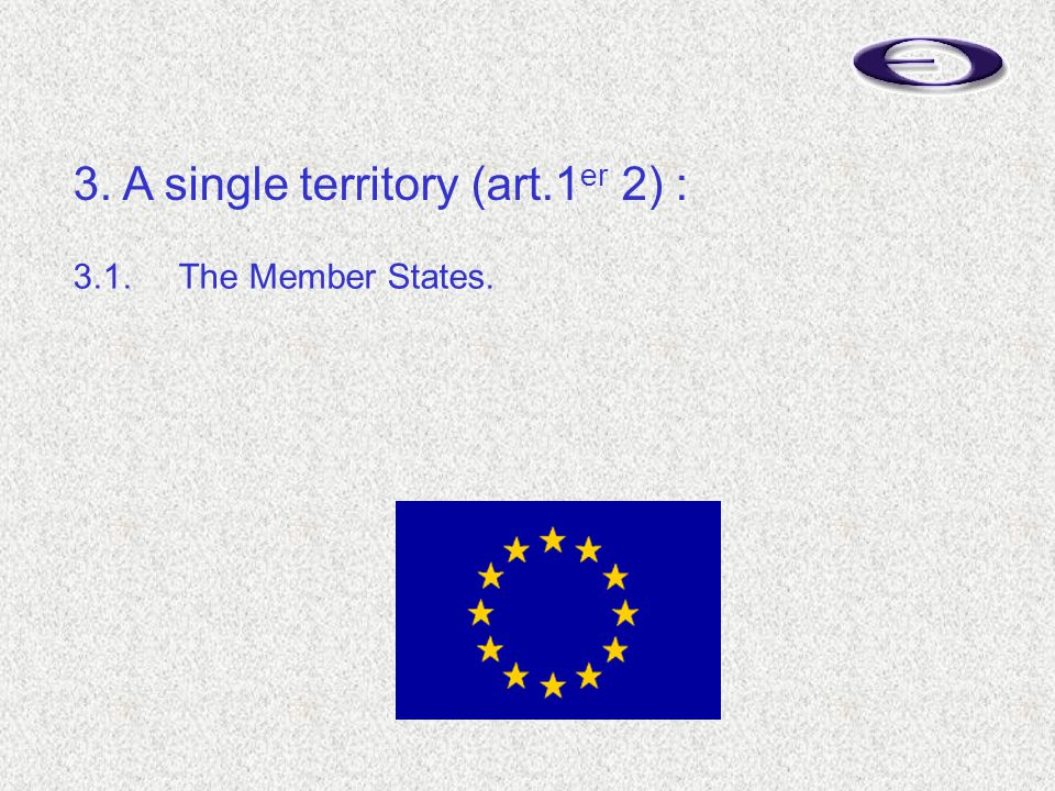 3.1.The Member States. 3. A single territory (art.1 er 2) :