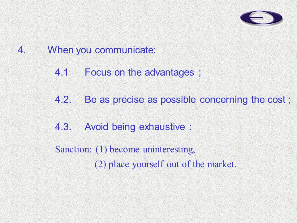 4.When you communicate: 4.1Focus on the advantages ; 4.2.Be as precise as possible concerning the cost ; 4.3.Avoid being exhaustive : Sanction: (1) become uninteresting, (2) place yourself out of the market.