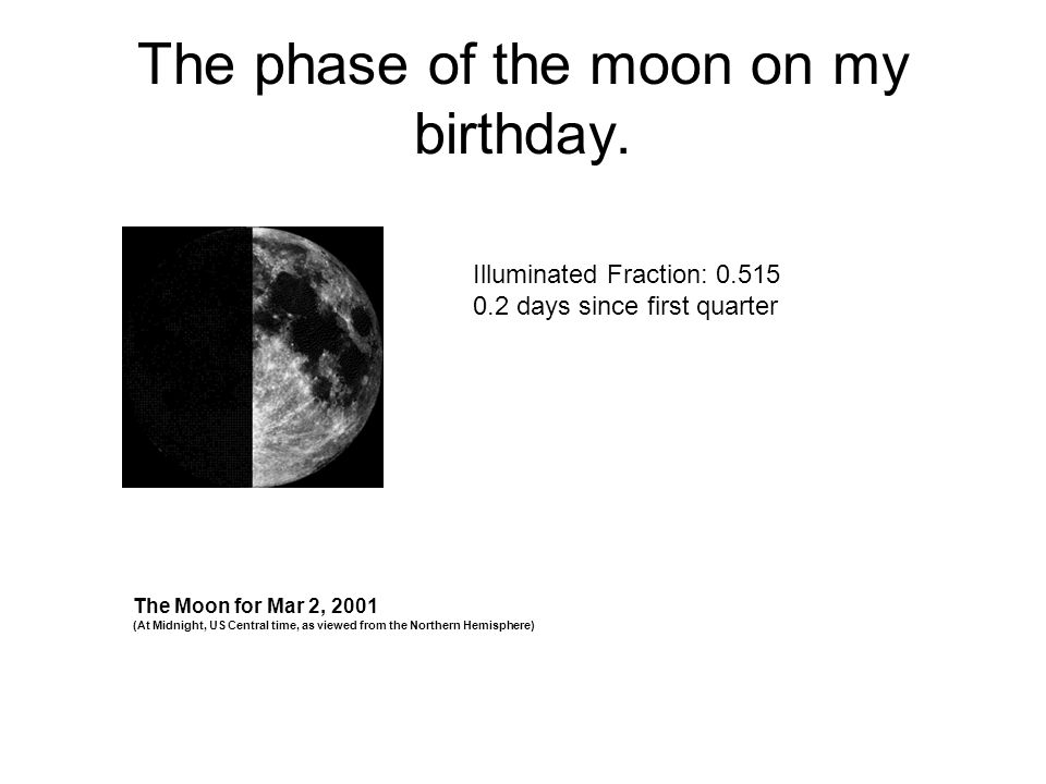 The phase of the moon on my birthday. Illuminated Fraction: 0.515 0.2 days since first quarter The Moon for Mar 2, 2001 (At Midnight, US Central time,