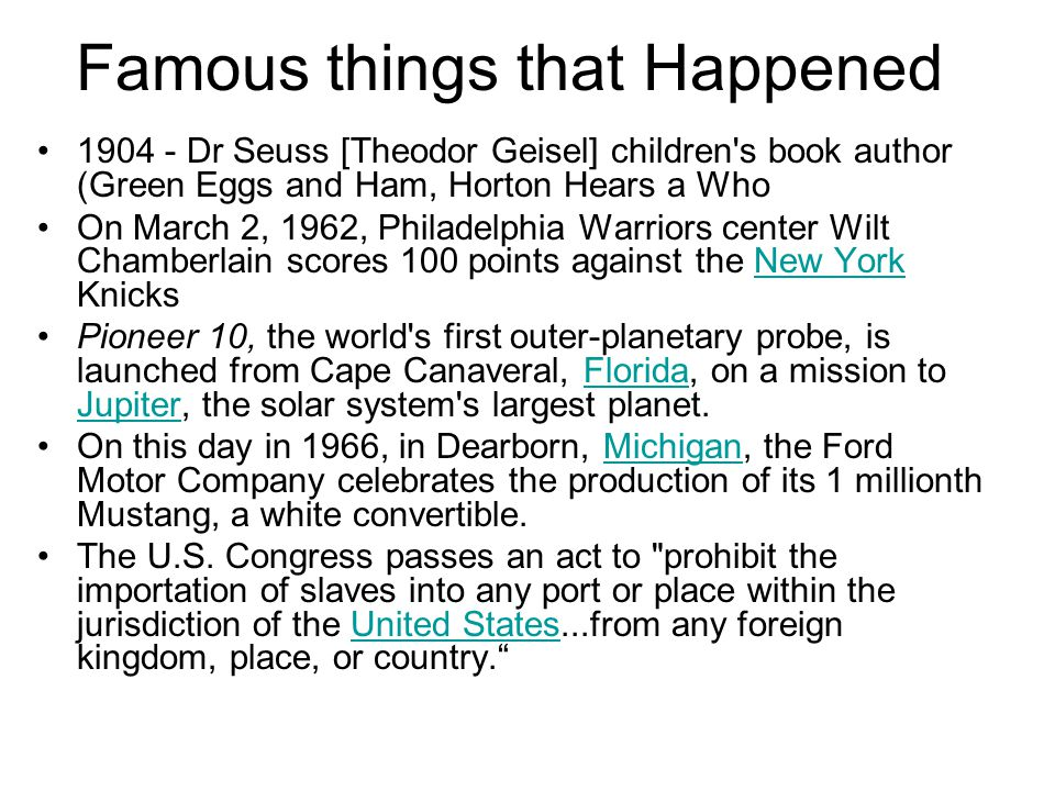 Famous things that Happened 1904 - Dr Seuss [Theodor Geisel] children s book author (Green Eggs and Ham, Horton Hears a Who On March 2, 1962, Philadelphia Warriors center Wilt Chamberlain scores 100 points against the New York KnicksNew York Pioneer 10, the world s first outer-planetary probe, is launched from Cape Canaveral, Florida, on a mission to Jupiter, the solar system s largest planet.Florida Jupiter On this day in 1966, in Dearborn, Michigan, the Ford Motor Company celebrates the production of its 1 millionth Mustang, a white convertible.Michigan The U.S.
