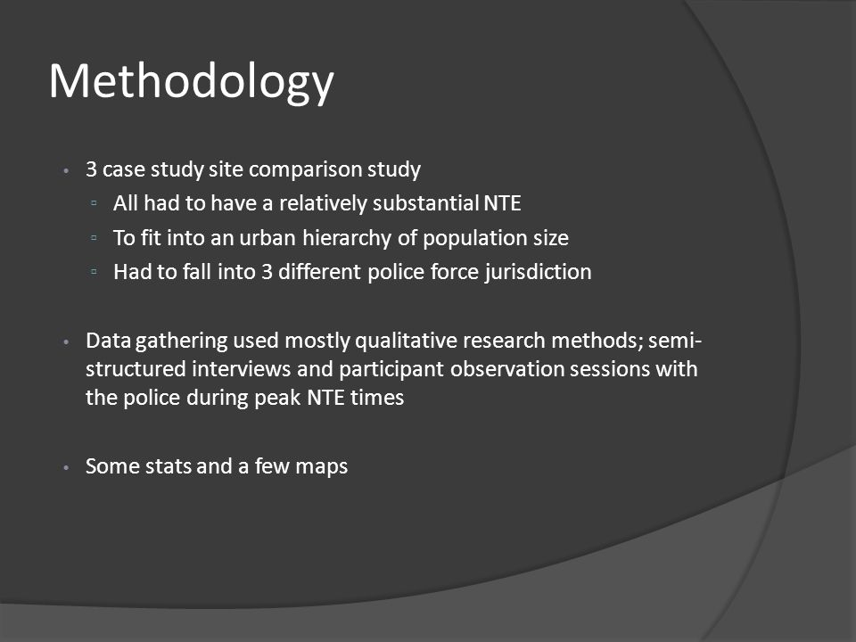 Methodology 3 case study site comparison study ▫ All had to have a relatively substantial NTE ▫ To fit into an urban hierarchy of population size ▫ Had to fall into 3 different police force jurisdiction Data gathering used mostly qualitative research methods; semi- structured interviews and participant observation sessions with the police during peak NTE times Some stats and a few maps