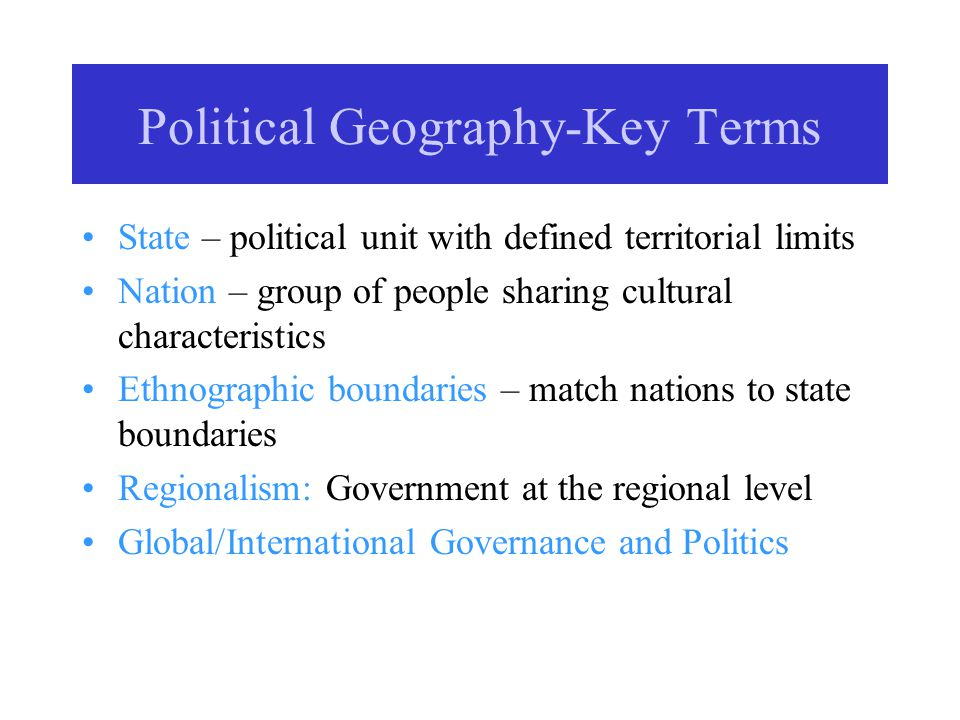 Political Geography-Key Terms State – political unit with defined territorial limits Nation – group of people sharing cultural characteristics Ethnographic boundaries – match nations to state boundaries Regionalism: Government at the regional level Global/International Governance and Politics