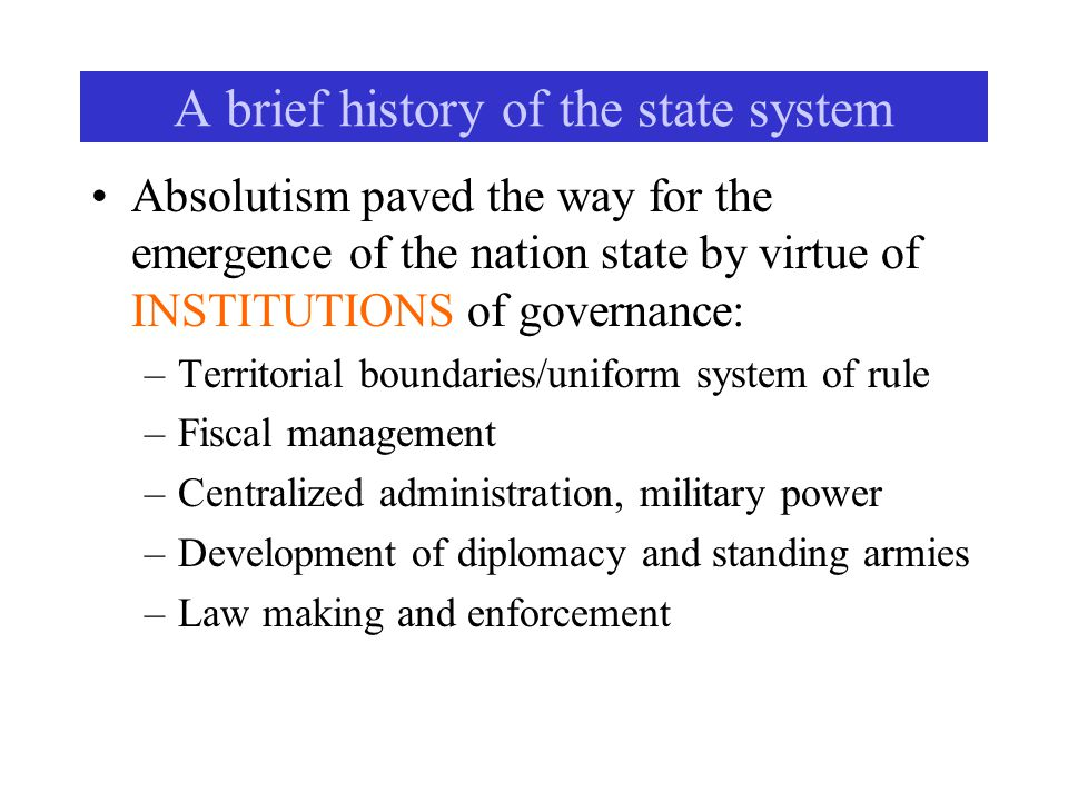 A brief history of the state system Absolutism paved the way for the emergence of the nation state by virtue of INSTITUTIONS of governance: –Territorial boundaries/uniform system of rule –Fiscal management –Centralized administration, military power –Development of diplomacy and standing armies –Law making and enforcement