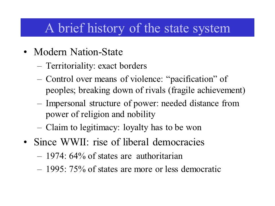 A brief history of the state system Modern Nation-State –Territoriality: exact borders –Control over means of violence: pacification of peoples; breaking down of rivals (fragile achievement) –Impersonal structure of power: needed distance from power of religion and nobility –Claim to legitimacy: loyalty has to be won Since WWII: rise of liberal democracies –1974: 64% of states are authoritarian –1995: 75% of states are more or less democratic