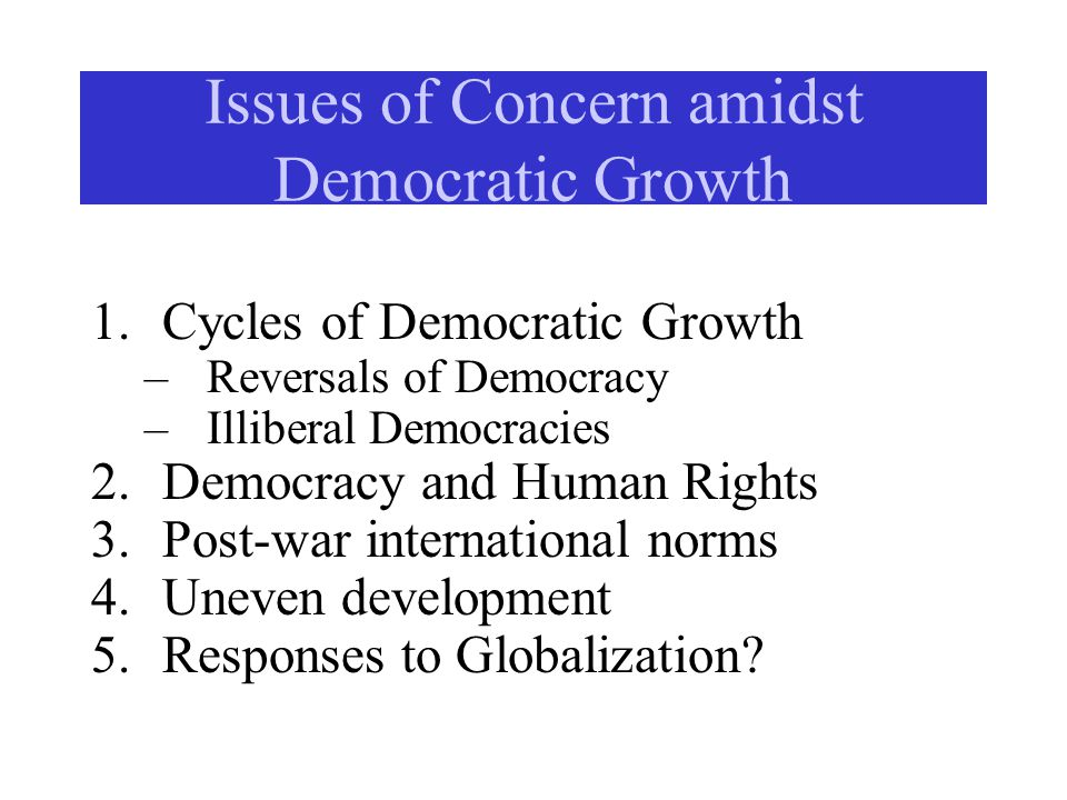 Issues of Concern amidst Democratic Growth 1.Cycles of Democratic Growth –Reversals of Democracy –Illiberal Democracies 2.Democracy and Human Rights 3.Post-war international norms 4.Uneven development 5.Responses to Globalization?