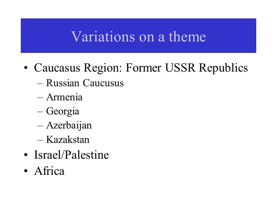 Variations on a theme Caucasus Region: Former USSR Republics –Russian Caucusus –Armenia –Georgia –Azerbaijan –Kazakstan Israel/Palestine Africa