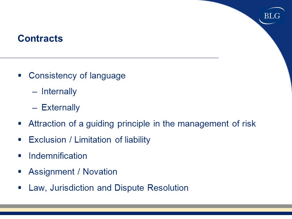 Contracts  Consistency of language –Internally –Externally  Attraction of a guiding principle in the management of risk  Exclusion / Limitation of liability  Indemnification  Assignment / Novation  Law, Jurisdiction and Dispute Resolution